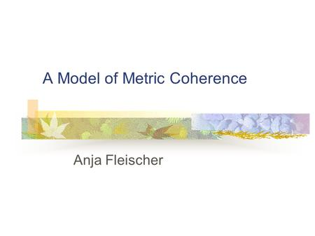 A Model of Metric Coherence Anja Fleischer. Introduction Is it proper to assign a regular accent structure to the notes according to the bar lines?
