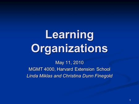 1 Learning Organizations May 11, 2010 MGMT 4000, Harvard Extension School Linda Miklas and Christina Dunn Finegold.