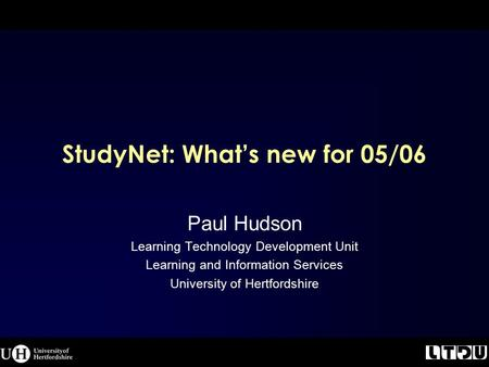 StudyNet: What's new for 05/06 Paul Hudson Learning Technology Development Unit Learning and Information Services University of Hertfordshire.