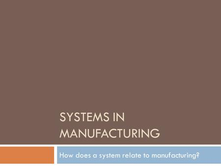 SYSTEMS IN MANUFACTURING How does a system relate to manufacturing?