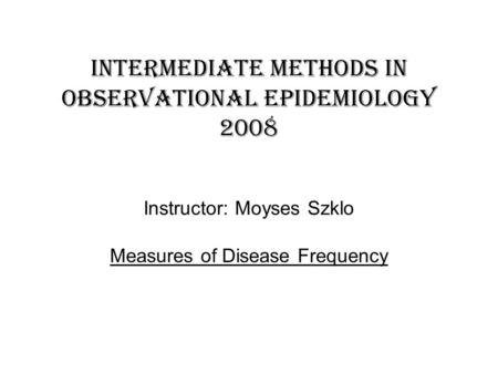 Intermediate methods in observational epidemiology 2008 Instructor: Moyses Szklo Measures of Disease Frequency.