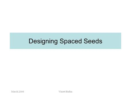 March 2006Vineet Bafna Designing Spaced Seeds March 2006Vineet Bafna Project/Exam deadlines May 2 – Send email to me with a title of your project May.