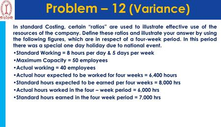 "Problem – 12 (Variance) In standard Costing, certain ""ratios"" are used to illustrate effective use of the resources of the company. Define these ratios."