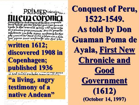 Conquest of Peru, 1522-1549. As told by Don Guaman Poma de Ayala, First New Chronicle and Good Government (1612) (October 14, 1997) written 1612; discovered.