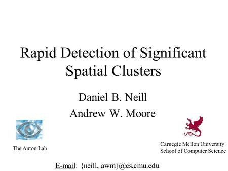Rapid Detection of Significant Spatial Clusters Daniel B. Neill Andrew W. Moore The Auton Lab Carnegie Mellon University School of Computer Science E-mail: