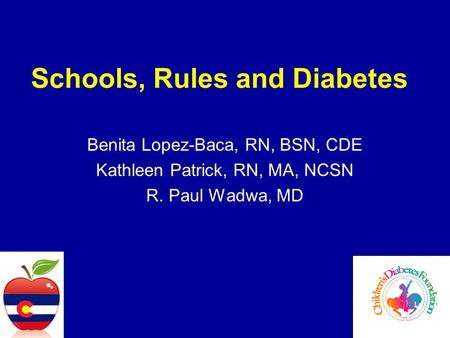 Schools, Rules and Diabetes Benita Lopez-Baca, RN, BSN, CDE Kathleen Patrick, RN, MA, NCSN R. Paul Wadwa, MD.
