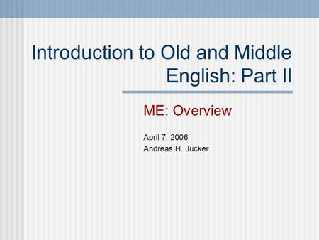 Introduction to Old and Middle English: Part II ME: Overview April 7, 2006 Andreas H. Jucker.