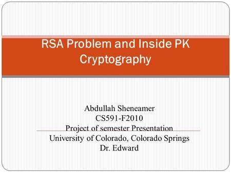 Abdullah Sheneamer CS591-F2010 Project of semester Presentation University of Colorado, Colorado Springs Dr. Edward RSA Problem and Inside PK Cryptography.