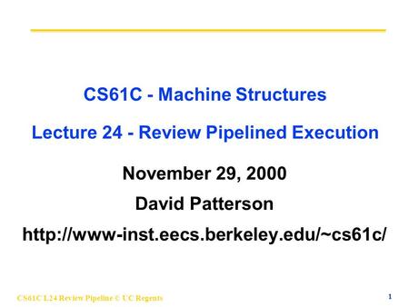 CS61C L24 Review Pipeline © UC Regents 1 CS61C - Machine Structures Lecture 24 - Review Pipelined Execution November 29, 2000 David Patterson