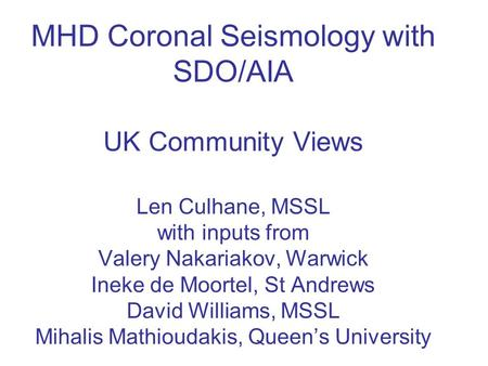MHD Coronal Seismology with SDO/AIA UK Community Views Len Culhane, MSSL with inputs from Valery Nakariakov, Warwick Ineke de Moortel, St Andrews David.