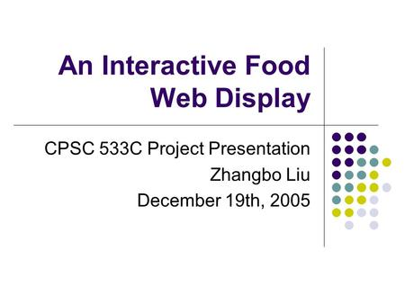 An Interactive Food Web Display CPSC 533C Project Presentation Zhangbo Liu December 19th, 2005.