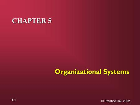 © Prentice Hall 2002 5.1 CHAPTER 5 Organizational Systems.