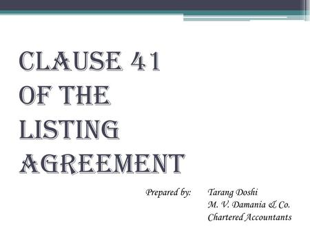 CLAUSE 41 OF THE LISTING AGREEMENT Prepared by: Tarang Doshi M. V. Damania & Co. Chartered Accountants.