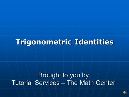 Brought to you by Tutorial Services – The Math Center Trigonometric Identities.
