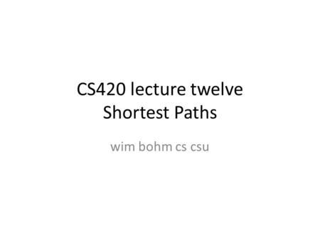 CS420 lecture twelve Shortest Paths wim bohm cs csu.