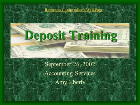 Deposit Training September 26, 2002 Accounting Services Amy Eberly Return to Comptroller's Web Page.