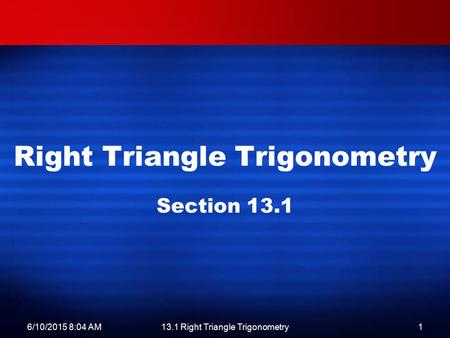 6/10/2015 8:06 AM13.1 Right Triangle Trigonometry1 Right Triangle Trigonometry Section 13.1.