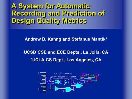 A System for Automatic Recording and Prediction of Design Quality Metrics Andrew B. Kahng and Stefanus Mantik* UCSD CSE and ECE Depts., La Jolla, CA *UCLA.