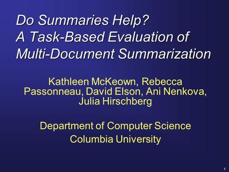 1 Do Summaries Help? A Task-Based Evaluation of Multi-Document Summarization Kathleen McKeown, Rebecca Passonneau, David Elson, Ani Nenkova, Julia Hirschberg.