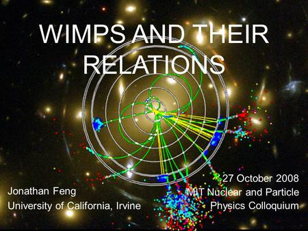 27 Oct 08Feng 1 WIMPS AND THEIR RELATIONS Jonathan Feng University of California, Irvine 27 October 2008 MIT Nuclear and Particle Physics Colloquium.
