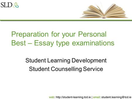 Preparation for your Personal Best – Essay type examinations Student Learning Development Student Counselling Service.