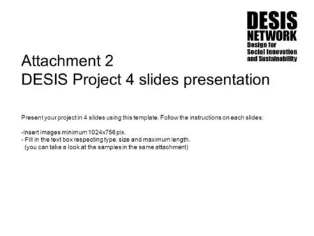 Attachment 2 DESIS Project 4 slides presentation Present your project in 4 slides using this template. Follow the instructions on each slides: -Insert.