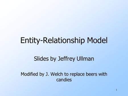 1 Entity-Relationship Model Slides by Jeffrey Ullman Modified by J. Welch to replace beers with candies.