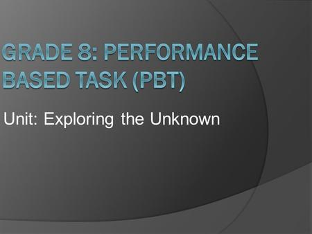 Unit: Exploring the Unknown.  The Performance Based Task will consist of multiple tasks completed over the course of a few days.  Part 1 consists of.