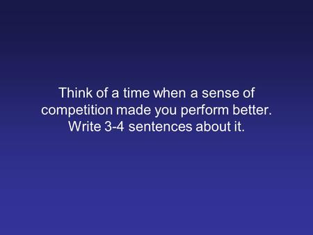 Think of a time when a sense of competition made you perform better. Write 3-4 sentences about it.