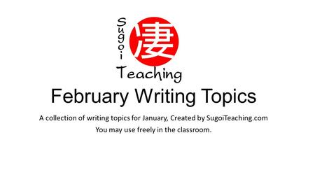 February Writing Topics A collection of writing topics for January, Created by SugoiTeaching.com You may use freely in the classroom.