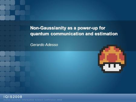 Non-Gaussianity as a power-up for quantum communication and estimation Gerardo Adesso.