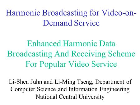 Harmonic Broadcasting for Video-on- Demand Service Enhanced Harmonic Data Broadcasting And Receiving Scheme For Popular Video Service Li-Shen Juhn and.