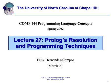 1 COMP 144 Programming Language Concepts Felix Hernandez-Campos Lecture 27: Prolog's Resolution and Programming Techniques COMP 144 Programming Language.