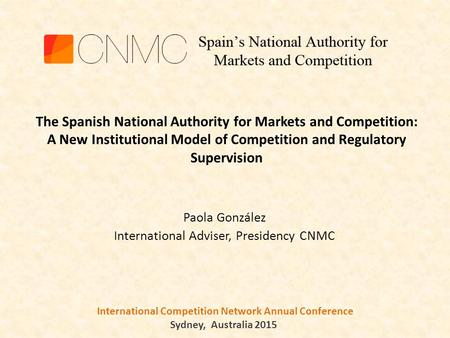 International Competition Network Annual Conference Sydney, Australia 2015 Paola González International Adviser, Presidency CNMC The Spanish National Authority.