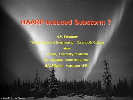 HAARP-Induced Substorm ? image by A. Lee Snyder A.V. Streltsov Thayer School of Engineering, Dartmouth College also: J. Kan, University of Alaska A.L.