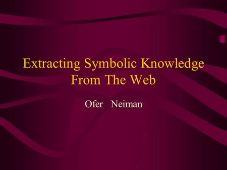 Extracting Symbolic Knowledge From The Web Ofer Neiman.