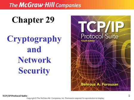 TCP/IP Protocol Suite 1 Copyright © The McGraw-Hill Companies, Inc. Permission required for reproduction or display. Chapter 29 Cryptography and Network.