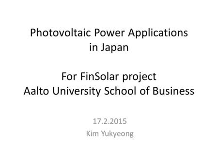 Photovoltaic Power Applications in Japan For FinSolar project Aalto University School of Business 17.2.2015 Kim Yukyeong.
