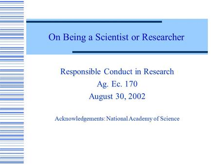 On Being a Scientist or Researcher Responsible Conduct in Research Ag. Ec. 170 August 30, 2002 Acknowledgements: National Academy of Science.