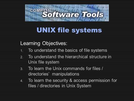 UNIX file systems Learning Objectives: 1. To understand the basics of file systems 2. To understand the hierarchical structure in Unix file system 3. To.