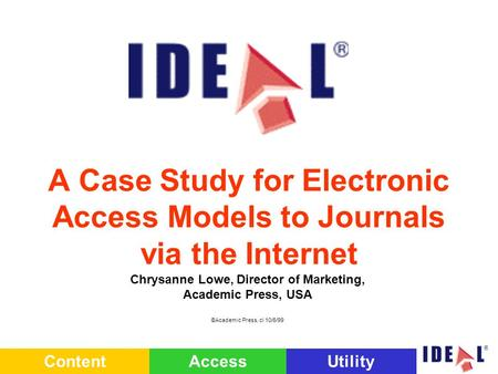 ContentAccessUtility A Case Study for Electronic Access Models to Journals via the Internet Chrysanne Lowe, Director of Marketing, Academic Press, USA.