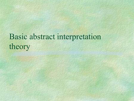 1 Basic abstract interpretation theory. 2 The general idea §a semantics l any definition style, from a denotational definition to a detailed interpreter.
