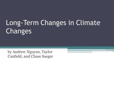 Long-Term Changes in Climate Changes by Andrew Nguyen, Taylor Canfield, and Chase Saeger.