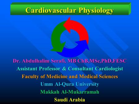 Cardiovascular Physiology Dr. Abdulhalim Serafi, MB ChB,MSc,PhD,FESC Assistant Professor & Consultant Cardiologist Faculty of Medicine and Medical Sciences.