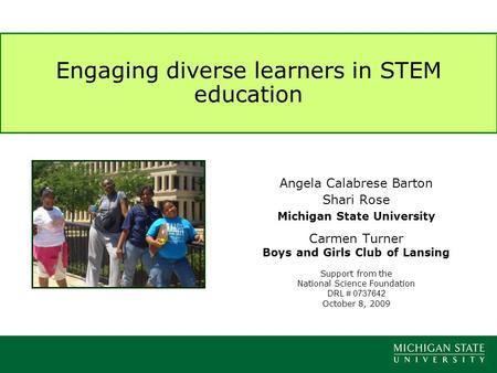 Engaging diverse learners in STEM education Angela Calabrese Barton Shari Rose Michigan State University Carmen Turner Boys and Girls Club of Lansing Support.