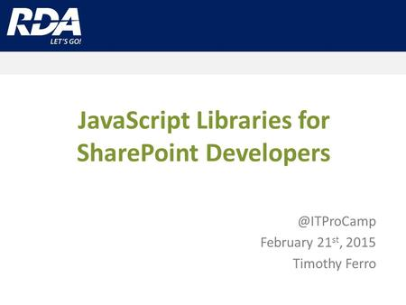 JavaScript Libraries for SharePoint February 21 st, 2015 Timothy Ferro.