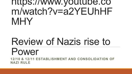 Https://www.youtube.co m/watch?v=a2YEUhHF MHY Review of Nazis rise to Power 12/10 & 12/11 ESTABLISHMENT AND CONSOLIDATION OF NAZI RULE.
