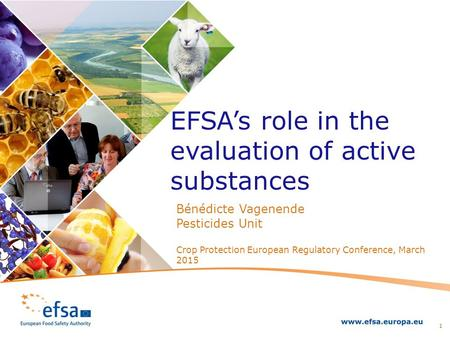 Bénédicte Vagenende Pesticides Unit Crop Protection European Regulatory Conference, March 2015 EFSA's role in the evaluation of active substances 1.