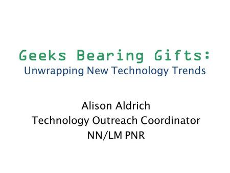 Geeks Bearing Gifts: Unwrapping New Technology Trends Alison Aldrich Technology Outreach Coordinator NN/LM PNR.