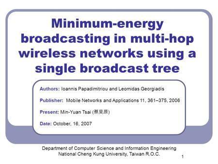 1 Minimum-energy broadcasting in multi-hop wireless networks using a single broadcast tree Department of Computer Science and Information Engineering National.